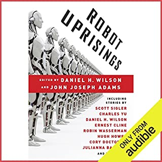 Robot Uprisings                   Written by:                                                                                                                                 Daniel H. Wilson,                                                                                        John Joseph Adams (editor)                               Narrated by:                                                                                                                                 Emily Beresford,                                                                                        Tamara Marston,                                                                                        A.T. Chandler,                   and others                 Length: 14 hrs and 8 mins     2 ratings     Overall 2.5