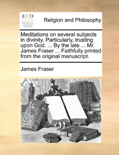 Meditations on several subjects in divinity. Particularly, trusting upon God. ... By the late ... Mr. James Fraser ... Faithfully printed from the original manuscript. by James Fraser (2010-06-10)