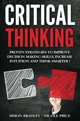 Critical Thinking: Proven Strategies To Improve Decision Making Skills, Increase Intuition And Think...