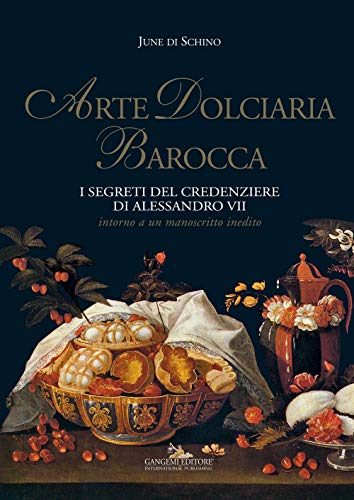 Arte dolciaria barocca. I segreti del credenziere di Alessandro VII. Intorno a un manoscitto inedito. Ediz. illustrata