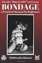 Bondage: A Practical Manual for Beginners: Shibari and Kinbaku
