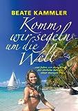 Komm, wir segeln um die Welt: ... vier Jahre vor dem Wind - der ehrliche Bericht einer mutigen Frau (German Edition)