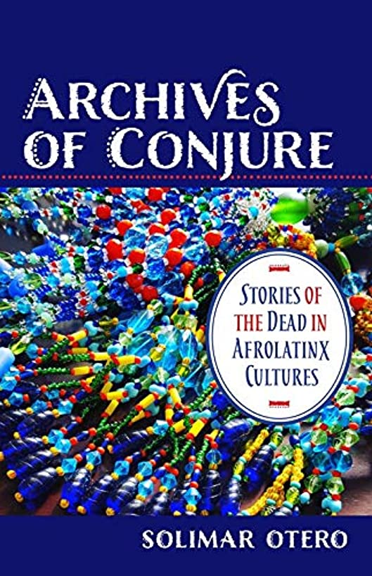 Archives of Conjure: Stories of the Dead in Afrolatinx Cultures (Gender, Theory, and Religion)