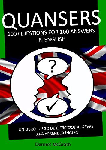 QUANSERS: 100 QUESTIONS FOR 100 ANSWERS IN ENGLISH: UN LIBRO-JUEGO DE EJERCICIOS AL REVÉS PARA APRENDER INGLÉS (THE ONE HUNDRED SERIES Book 5) (English Edition)