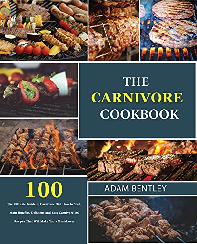 The Carnivore Cookbook: The Ultimate Guide to Carnivore Diet How to Start, Main Benefits. Delicious and Easy Carnivore 100 Recipes That Will Make You a Meat-Lover (English Edition)
