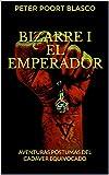 BIZARRE I EL EMPERADOR: AVENTURAS PÓSTUMAS DEL CADÁVER EQUIVOCADO