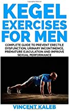 KEGEL EXERCISE FOR MEN: Complete Guide to Prevent Erectile Dysfunction, Urinary incontinence, Premature Ejaculation and Improve Sexual Performance