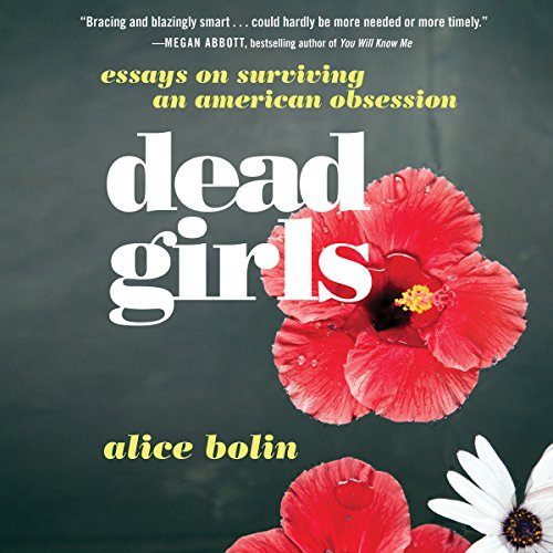 Dead Girls     Essays on Surviving an American Obsession              By:                                                                                                                                 Alice Bolin                               Narrated by:                                                                                                                                 Em Eldridge                      Length: 8 hrs and 22 mins     2 ratings     Overall 2.0