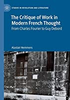 The Critique of Work in Modern French Thought: From Charles Fourier to Guy Debord (Studies in Revolution and Literature)