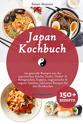 Japan Kochbuch: 150 gesunde Rezepte aus der japanischen Küche, Sushi, Nudel- & Reisgerichte, Suppen, vegetarische & vegane Speisen, inklusive Rezepte für den Reiskocher