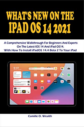WHAT'S NEW ON THE IPAD OS 14 2021: A Comprehensive Walkthrough For Beginners And Experts On The Latest IOS 14 And iPad OS14. With How To Install iPadOS 14.4 Beta 2 To Your iPad (English Edition)