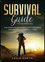 Survival Guide for Beginners 2021: The Complete Beginners Guide For Urban And Wilderness Survival In 2021