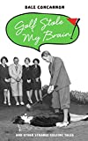 Golf Stole My Brain - And Other Strange Golfing Tales (English Edition)