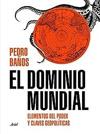 El dominio mundial: Elementos del poder y claves geopolíticas par Pedro Baños Bajo