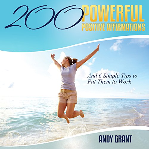 200 Powerful Positive Affirmations and 6 Simple Tips to Put Them to Work audiobook cover art