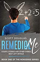 Remedial Me: Essays, Stories, and Other things Best Left Untold (Nonsense)