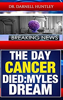The Day Cancer Died: Myles Dream by [Dr. Darnell Huntley]