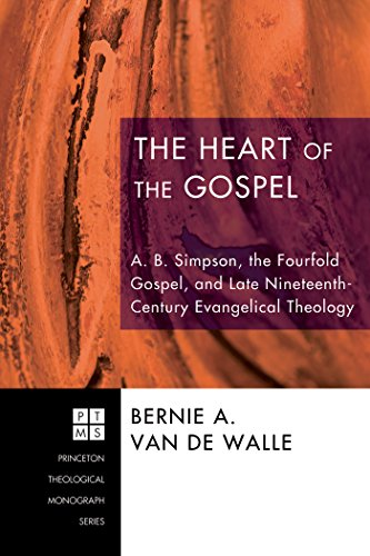 The Heart of the Gospel: A. B. Simpson, the Fourfold Gospel, and Late Nineteenth-Century Evangelical Theology (Princeton Theological Monograph Series Book 106)