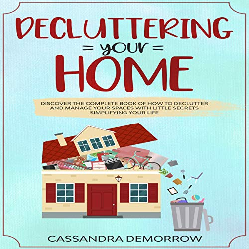 Decluttering Your Home: Discover the Complete Book of How to Declutter and Manage Your Spaces with Little Secrets Simplifying Your Life cover art