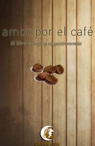 Amor por el café: El libro del café y su gastronomía