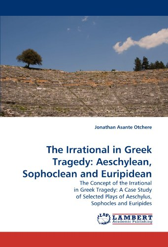 The Irrational in Greek Tragedy: Aeschylean, Sophoclean and Euripidean: The Concept of the Irrational in Greek Tragedy: A Case Study of Selected Plays of Aeschylus, Sophocles and Euripides