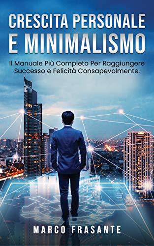 Crescita Personale e Minimalismo: Il Manuale Più Completo Per Raggiungere Successo e Felicità Consapevolmente.