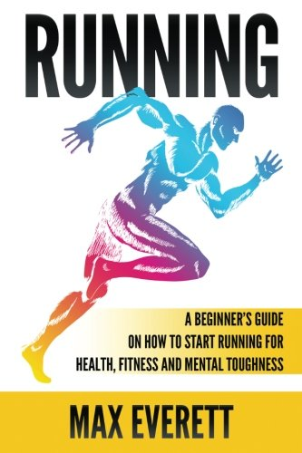 Running: A Beginner's Guide On How to Start Running For Health, Fitness and Mental Toughness (Running For Beginners, Weight Loss, Endurance Training)