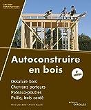 Autoconstruire en bois, 2e édition: Ossature bois. Chevrons porteurs. Poteaux-poutres. Paille, bois cordé