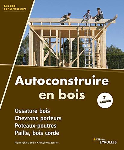 Autoconstruire en bois: Ossature bois. Chevrons porteurs. Poteaux-poutres. Paille, bois cordé