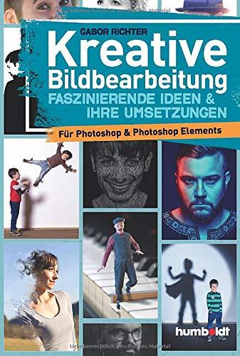 Kreative Bildbearbeitung: Faszinierende Ideen & ihre Umsetzungen für Photoshop & Potoshop Elements