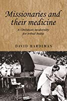 Missionaries and Their Medicine: A Christian Modernity for Tribal India (Studies in Imperialism)