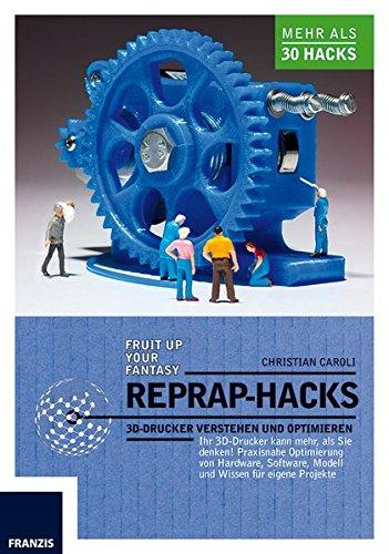 RepRap Hacks: 3D-Drucker verstehen und optimieren: 3D-Drucker verstehen und optimieren. Ihr 3D-Drucker kann mehr als Sie denken: Praxisnahe ... Modell und Wissen für eigene Projekte