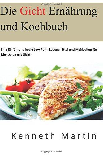 Die Gicht Ernährung und Kochbuch: Eine Einführung in die Low Purin Lebensmittel und Mahlzeiten für Menschen mit Gicht (German Edition)