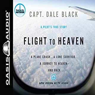 Flight to Heaven     A Plane Crash...a Lone Survivor...a Journey to Heaven - and Back              By:                                                                                                                                 Dale Black                               Narrated by:                                                                                                                                 Dale Black                      Length: 6 hrs and 42 mins     172 ratings     Overall 4.2