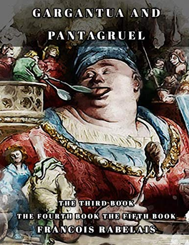 Gargantua and Pantagruel: THE THIRD BOOK-THE FOURTH BOOK- THE FIFTH BOOK Classic book by Francois Rabelais with Original Illustration