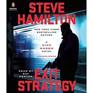 Exit Strategy     A Nick Mason Novel              By:                                                                                                                                 Steve Hamilton                               Narrated by:                                                                                                                                 Ray Porter                      Length: 7 hrs and 42 mins     379 ratings     Overall 4.3