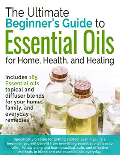 The Ultimate Beginners Guide to Essential Oils: For Home, Health, and Healing (English Edition)