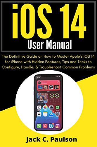 iOS 14 User Manual: The Definitive Guide on How to Master Apple's iOS 14 for iPhone with Hidden Features, Tips and Tricks to Configure, Handle, & Troubleshoot Common Problems (English Edition)