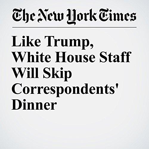Like Trump, White House Staff Will Skip Correspondents' Dinner copertina