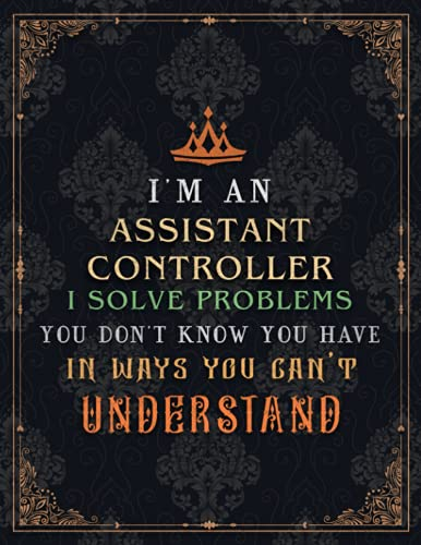 Assistant Controller Lined Notebook - I'm An Assistant Controller I Solve Problems You Don't Know You Have In Ways You Can't Understand Job Title ... Homework, Journal, 21.59 x 27.94 cm, Even