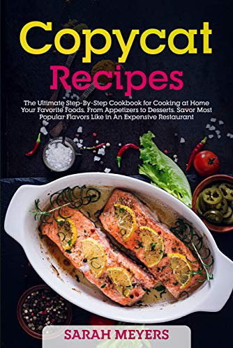 Copycat Recipes: The Ultimate Step-By-Step Cookbook for Cooking at Home Your Favorite Foods, From Appetizers to Desserts. Savor Most Popular Flavors Like in An Expensive Restaurant (English Edition)