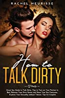 How to Talk Dirty: Great Sex Guide to Talk Dirty. Tips to Turn on Your Partner in Bed. Release Your Dirty Genes and Show Your Sex Fantasies.
