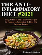 The Anti-Inflammatory Diet #2021: Easy, Selected and Delicious Recipes To Reduce Inflammation & Heal The Immune System