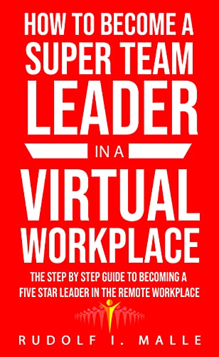 How To Become A Super Team Leader In A Virtual Workplace: The Step-By-Step Guide To Becoming A Five-Star Leader In The Virtual Workplace. (English Edition)