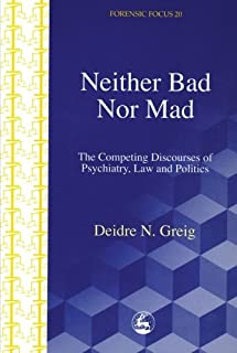 Neither Bad Nor Mad: The Competing Discourses of Psychiatry, Law and Politics (Forensicfocus) (Forensic Focus)