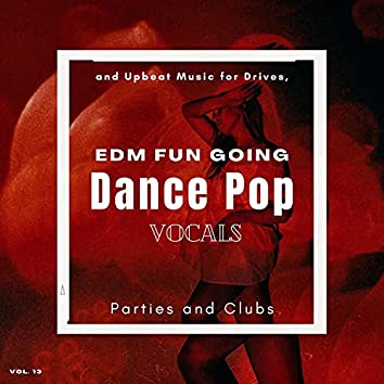 Dance Pop Vocals: EDM Fun Going And Upbeat Music For Drives, Parties And Clubs, Vol. 13
