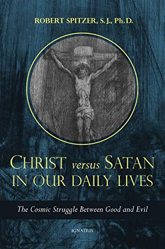 Christ Versus Satan in Our Daily Lives: The Cosmic Struggle Between Good and Evil (Called Out of Darkness: Contending With Evil Through the Church, Virtue, and Prayer)