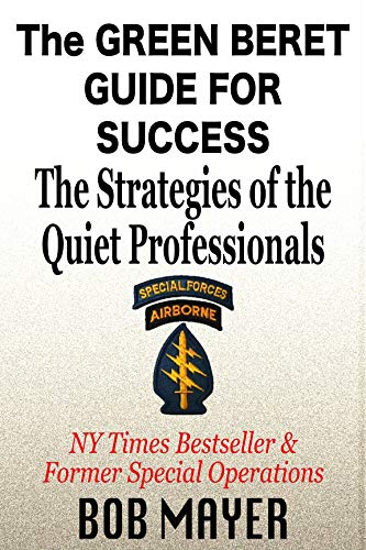 The Green Beret Guide for Success: The Strategies of the Quiet Professionals