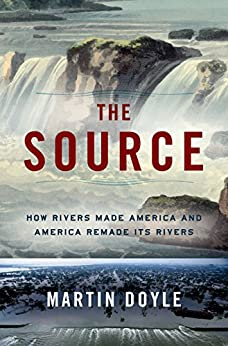 The Source: How Rivers Made America and America Remade Its Rivers by [Martin Doyle]