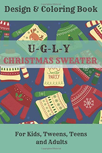 Ugly Christmas Sweater: Design& Coloring Book for Kids, Tweens, Teens and Adults